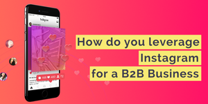 Leveraging Instagram for your B2B Business