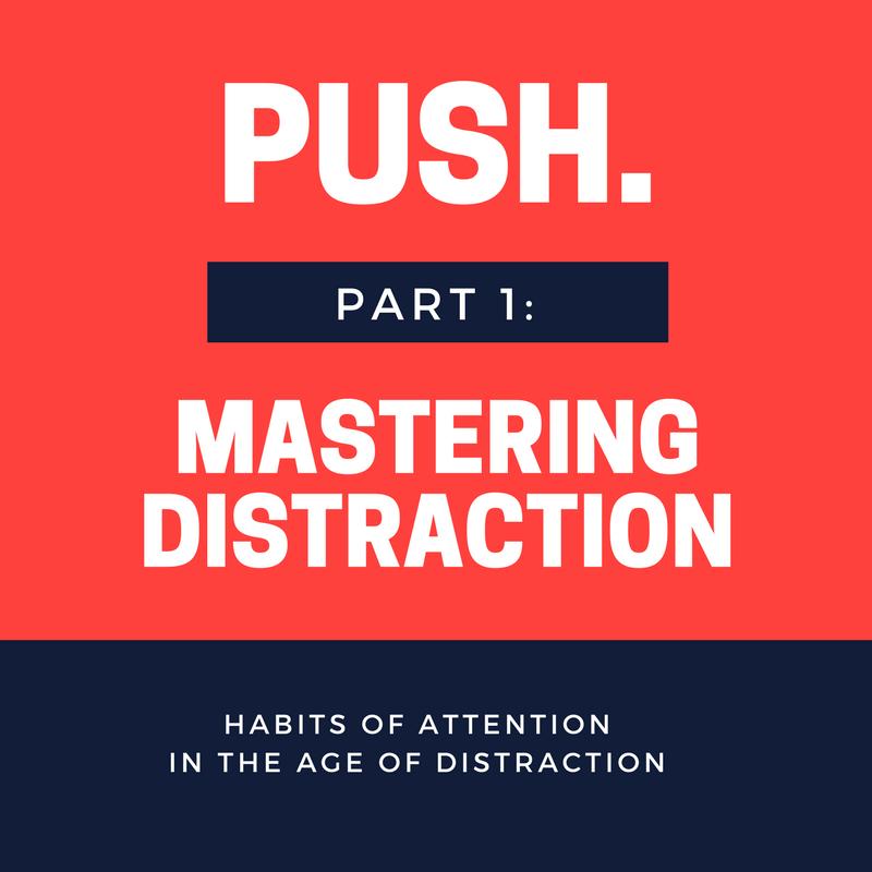 Push: Mastering Distraction (Part 1)