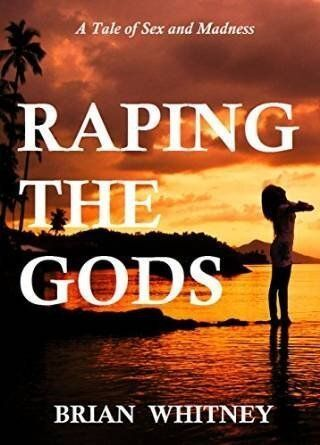 RAPING THE GODS: NOVEL: A Tale of Sex and Madness By Brian Whitney